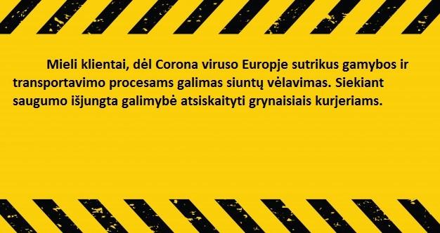 Mieli klientai, dėl Corona viruso Europje sutrikus gamybos ir transportavimo procesams galimas siuntų vėlavimas. Siekiant saugumo išjungta galimybė atsiskaityti grynaisiais kurjeriams.